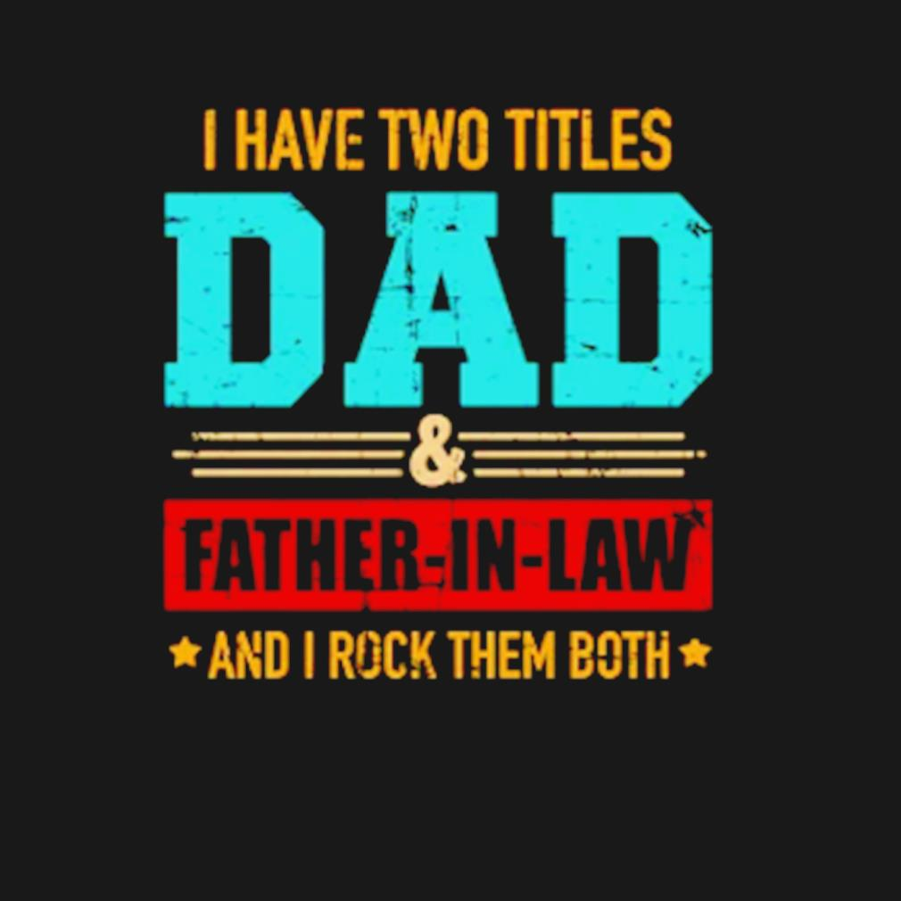 I have two titles dad and Father-in-law and I rock them both s t-shirt