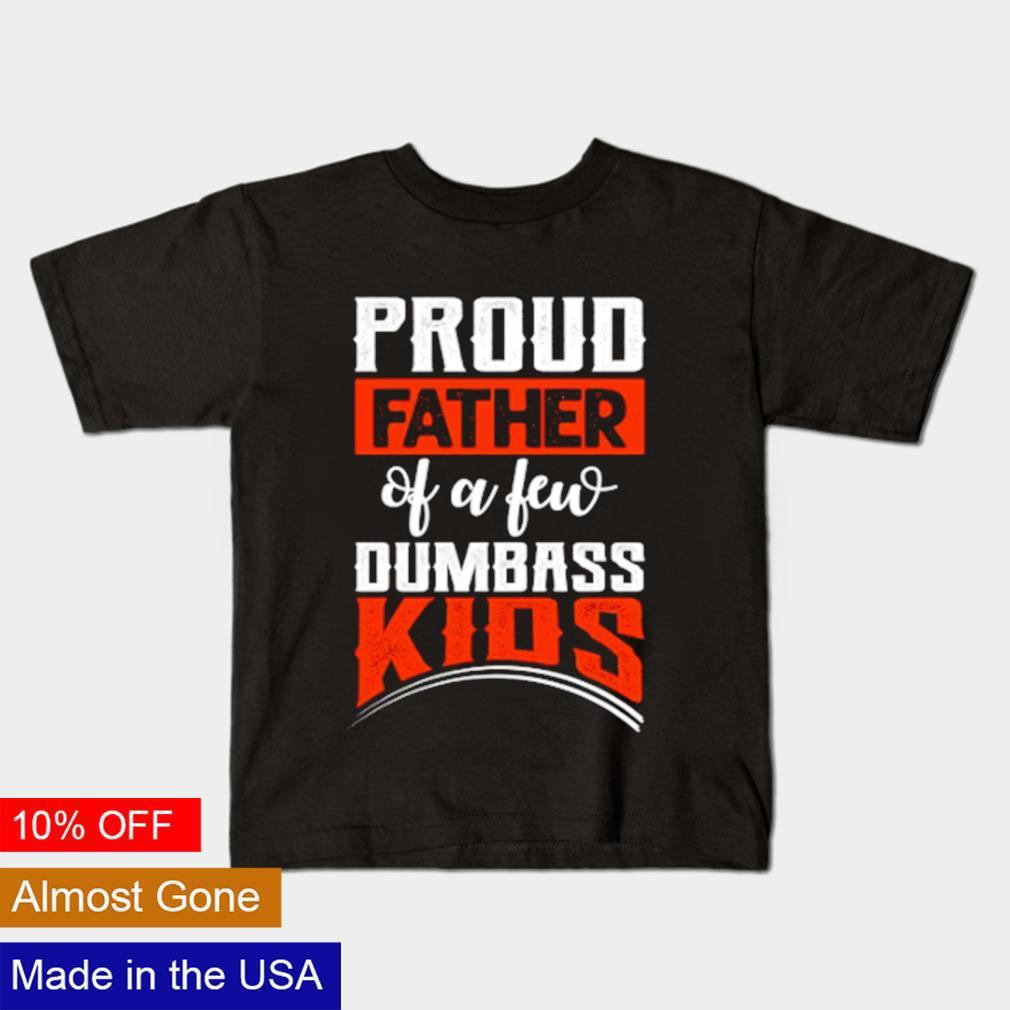 Proud Father of few dumbass kids shirt