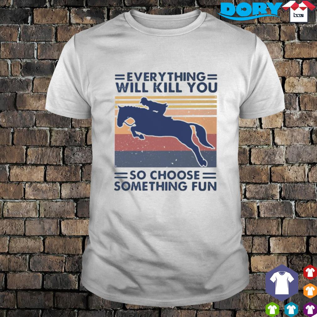 Horseriding everything will kill you so choose something fun vintage shirt
