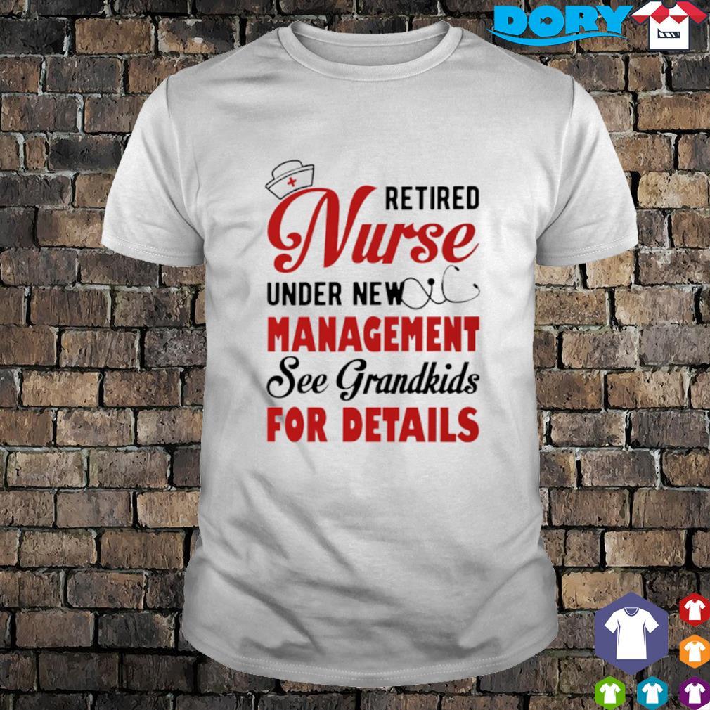 Retired Nurse under new management see grandkids for details shirt