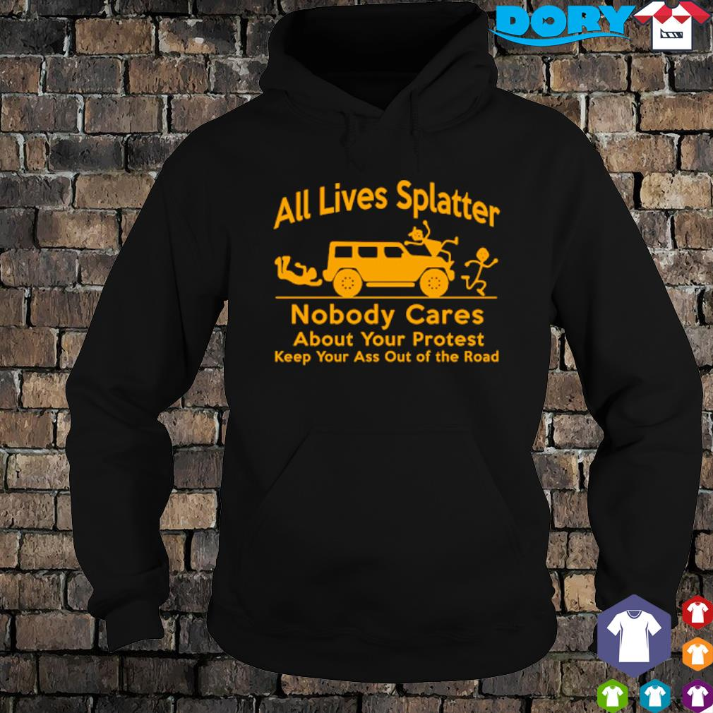 All lives splatter nobody cares about your protest s hoodie
