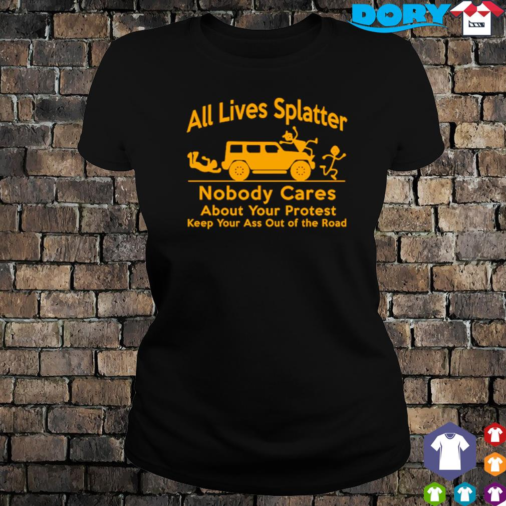 All lives splatter nobody cares about your protest s ladies tee