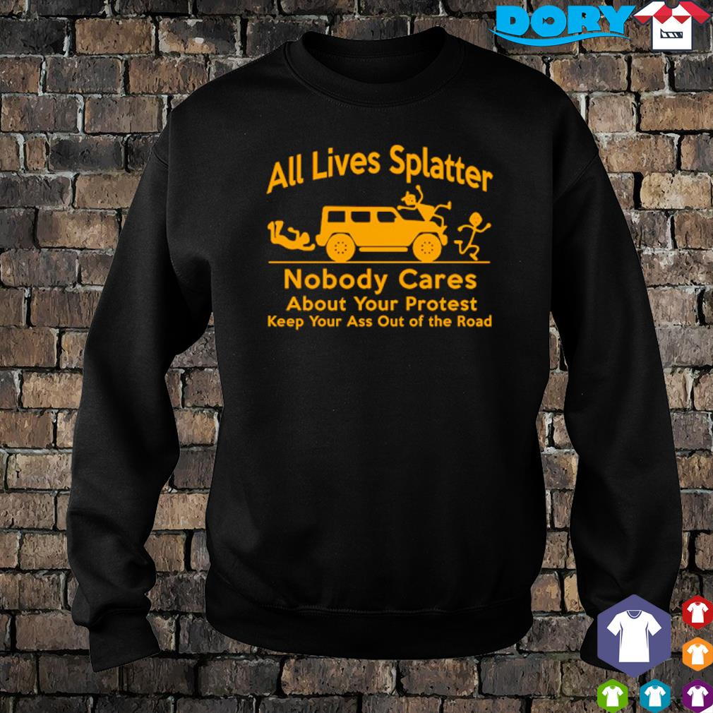 All lives splatter nobody cares about your protest s sweater