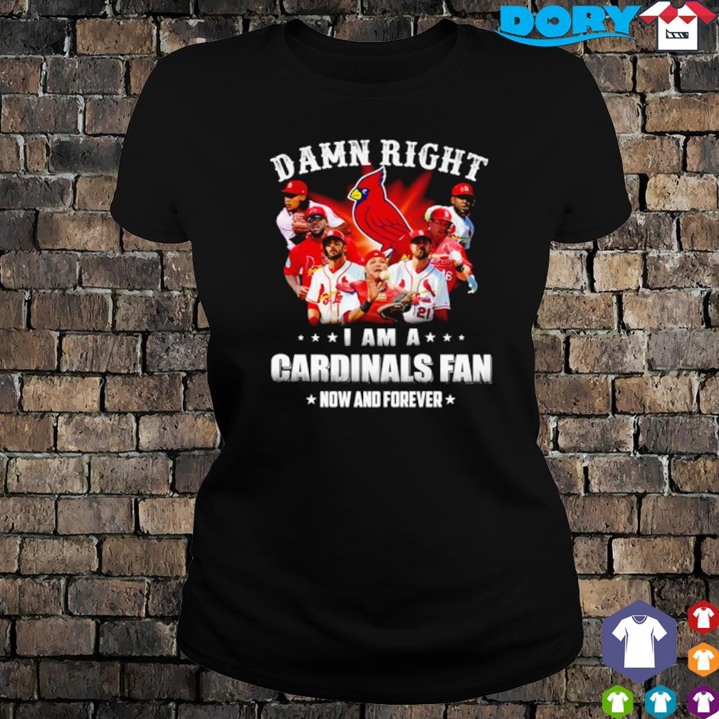 Damn right I am a Cardinals fan now and forever s ladies tee