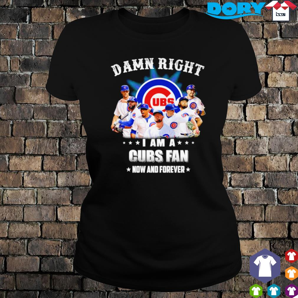 Damn right I am a Cubs fan now and forever s ladies tee