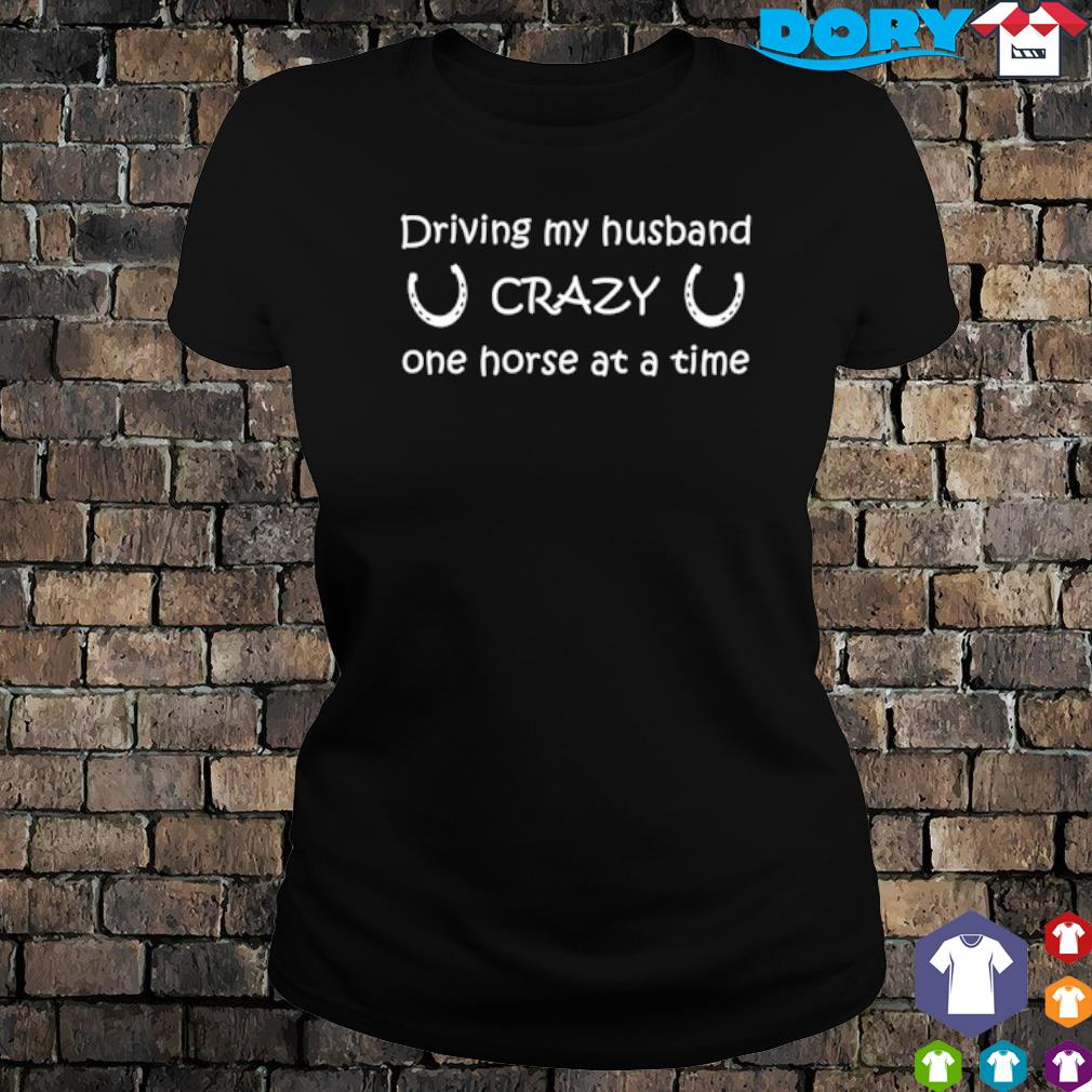Driving my husband crazy one horse at a time s ladies tee