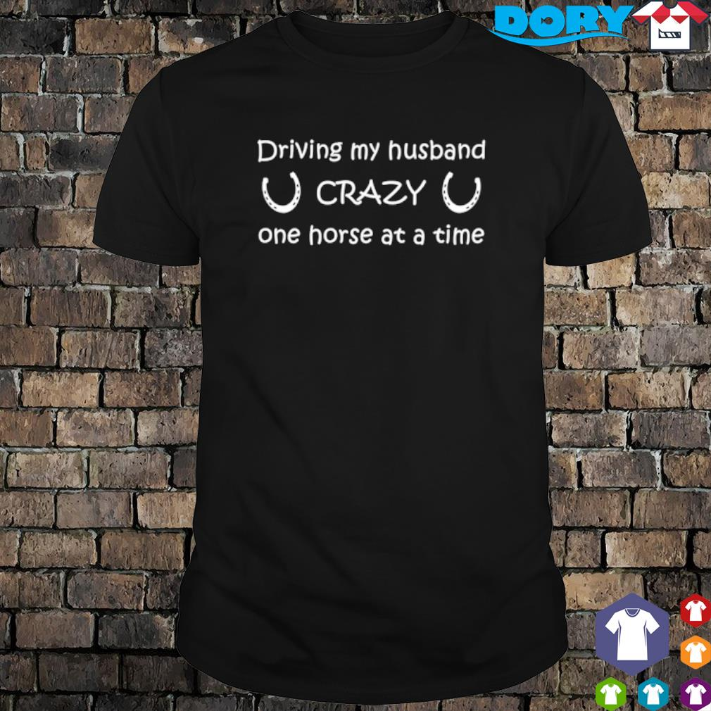 Driving my husband crazy one horse at a time shirt