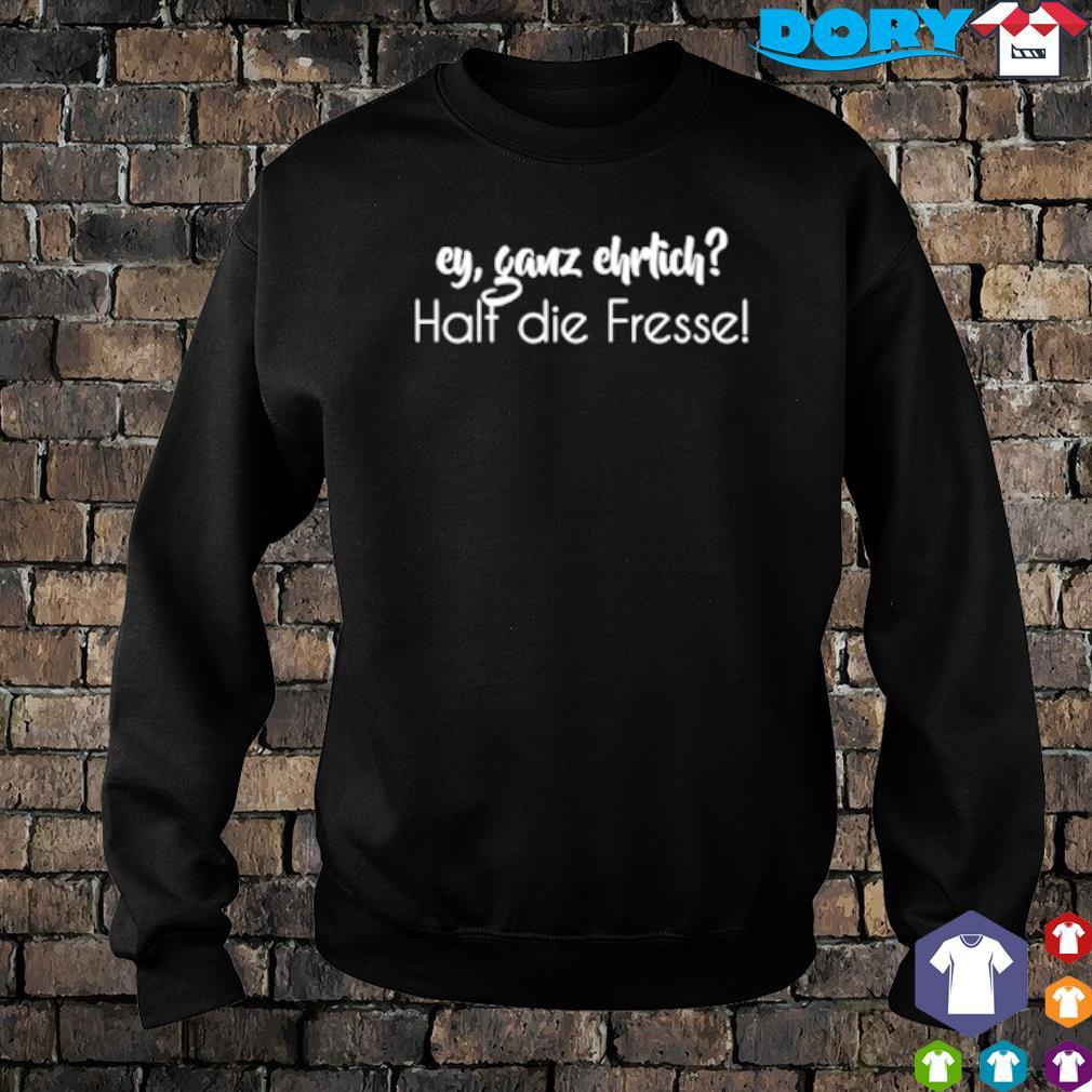 Ey ganz ehrlich halt die fresse s sweater