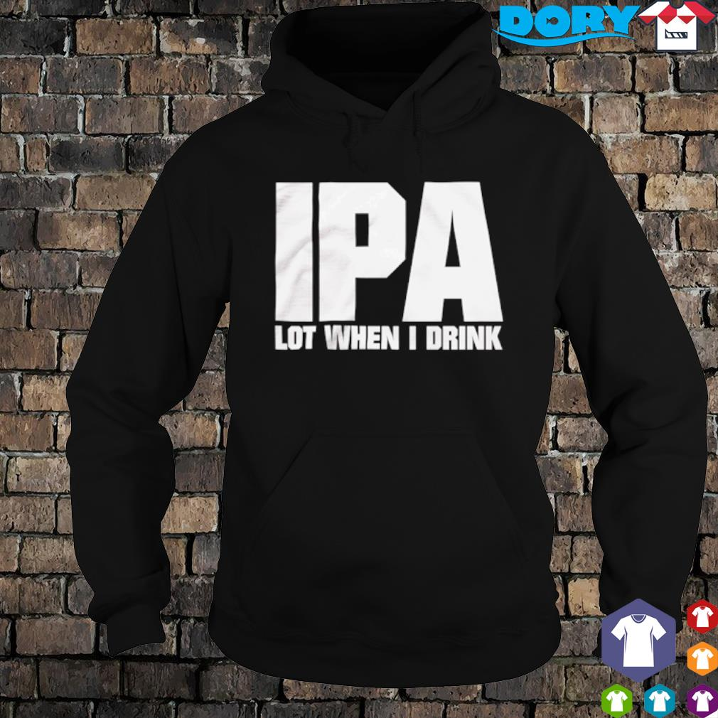 IPA lot when I drink s hoodie
