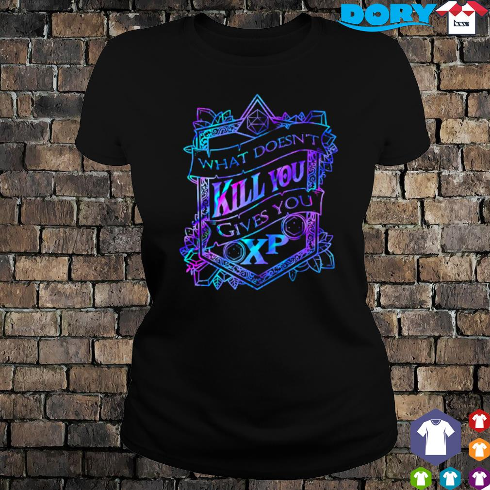What doesn't kill you gives you XP s ladies tee