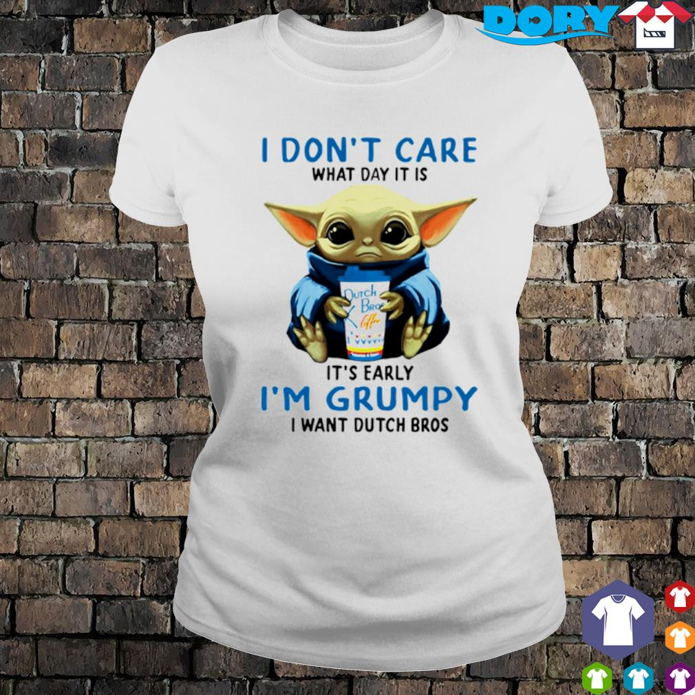 Baby Yoda I don't care what day it is early I'm grumpy I want Dutch Bros s ladies tee