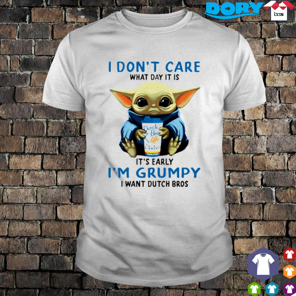 Baby Yoda I don't care what day it is early I'm grumpy I want Dutch Bros shirt