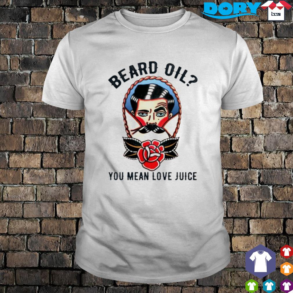 Beard oil you mean love juice shirt