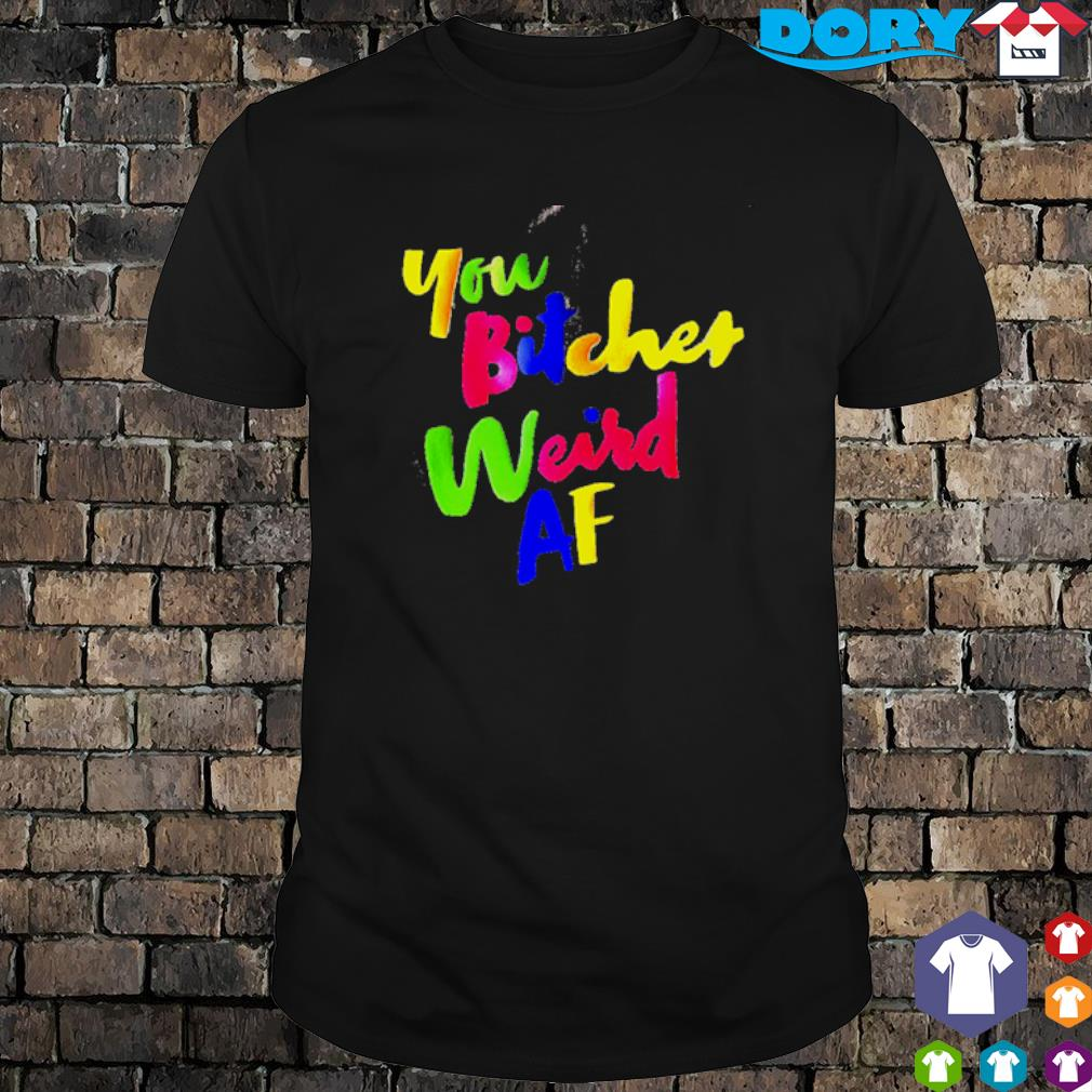 You bitches weird AF shirt
