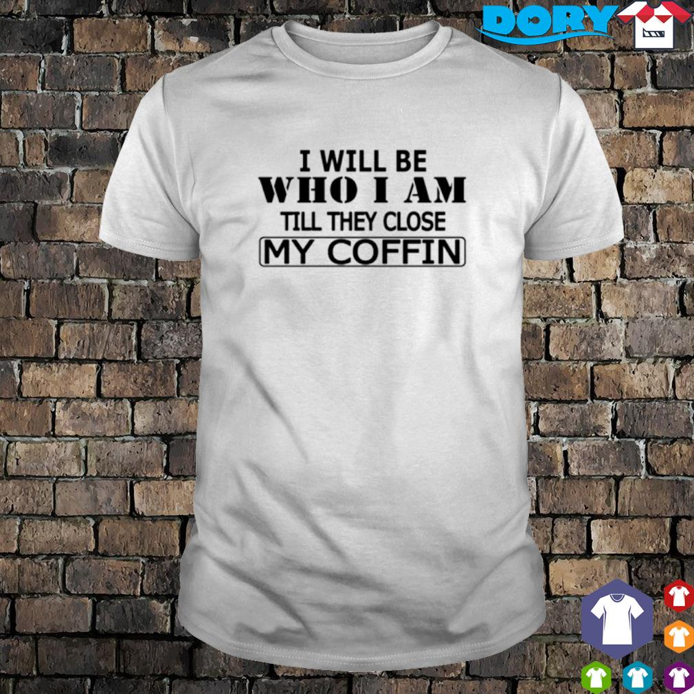 I will be who I am till they close my coffin shirt