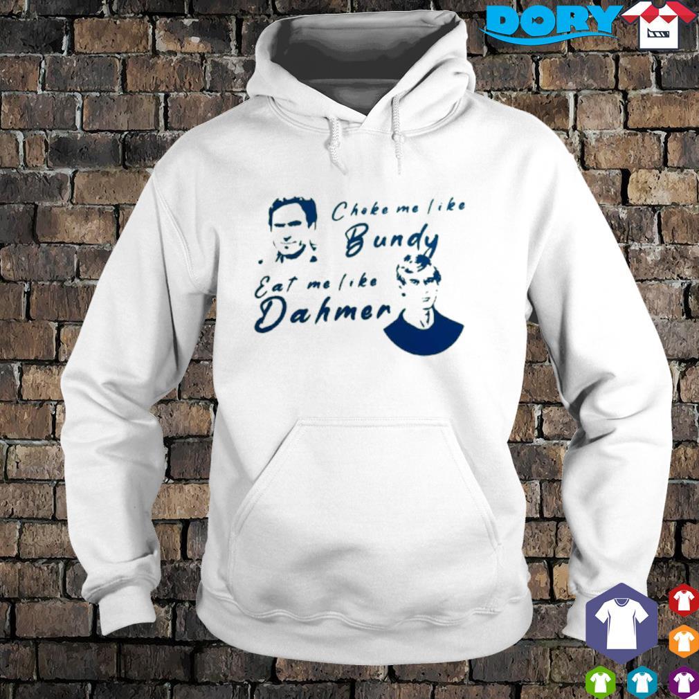 Choke me like Bundy eat me like Dahmer s hoodie