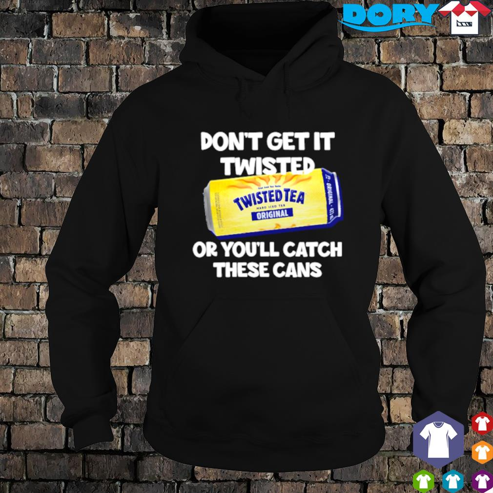 Don't get it Twisted Tea or you'll catch these cans s hoodie