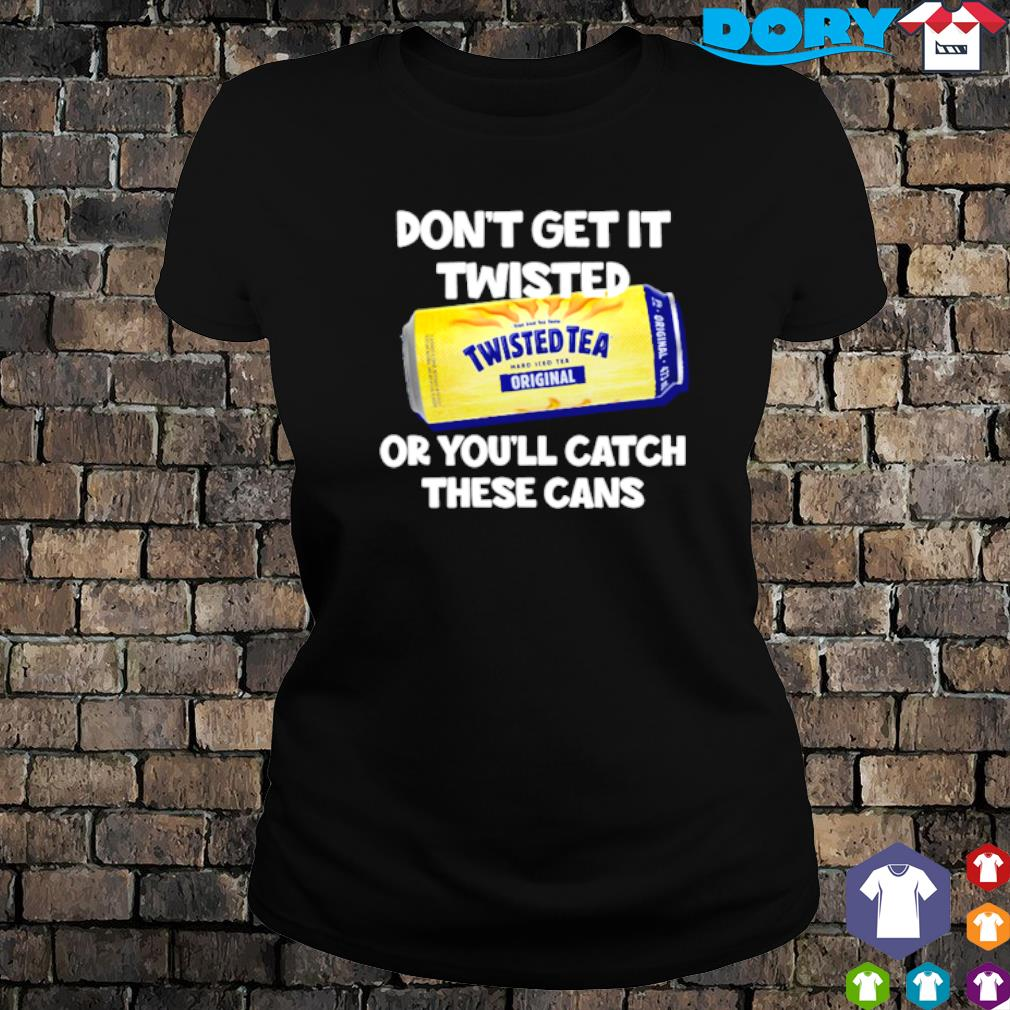 Don't get it Twisted Tea or you'll catch these cans s ladies tee
