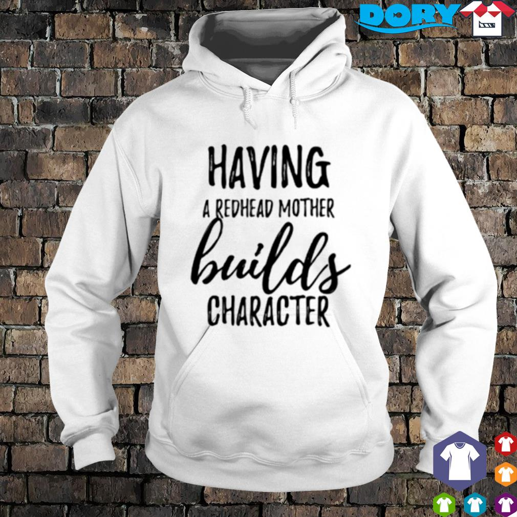 Having a redhead mother builds character s hoodie