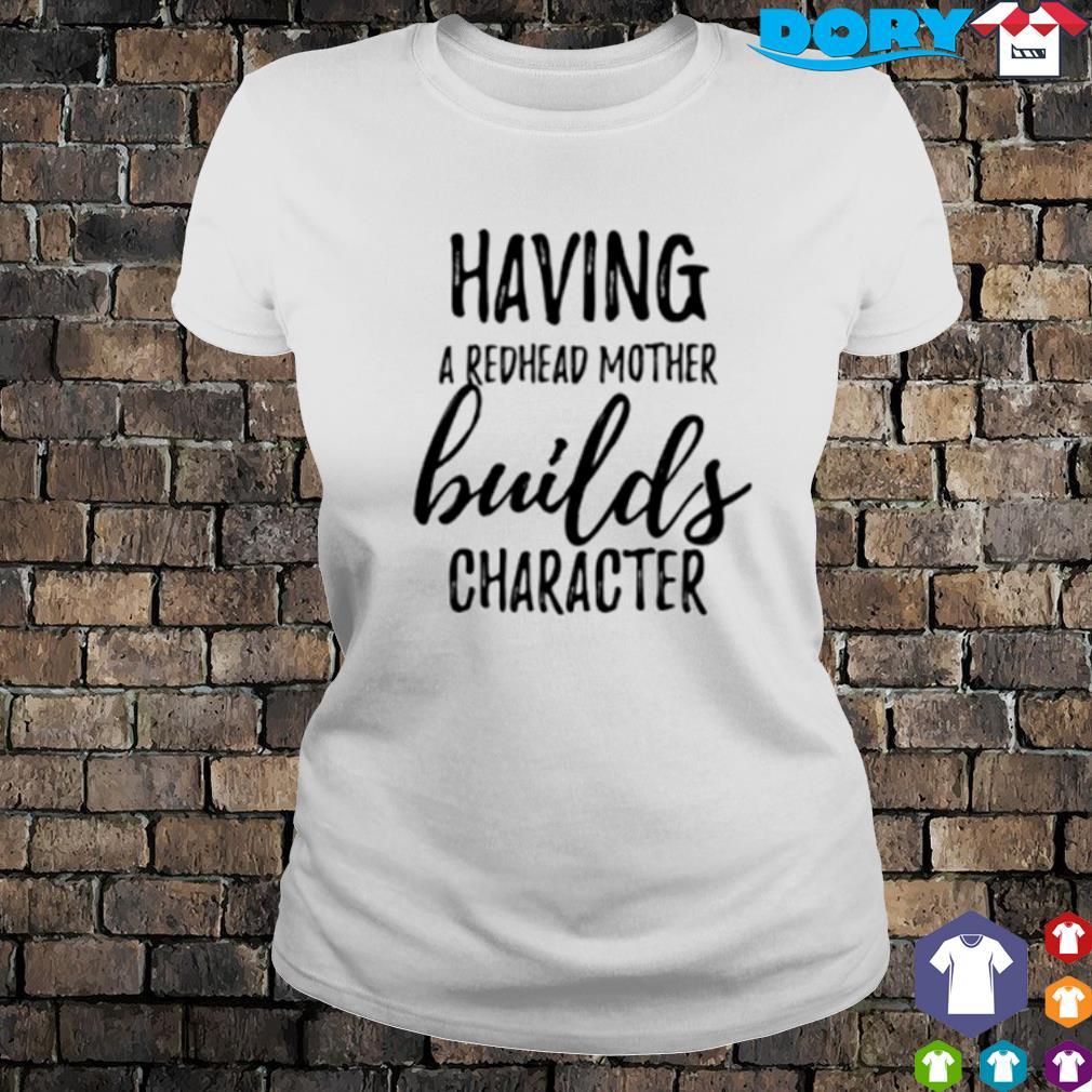 Having a redhead mother builds character s ladies tee