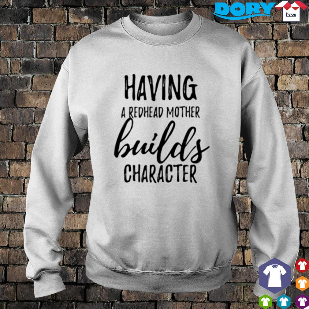 Having a redhead mother builds character s sweater