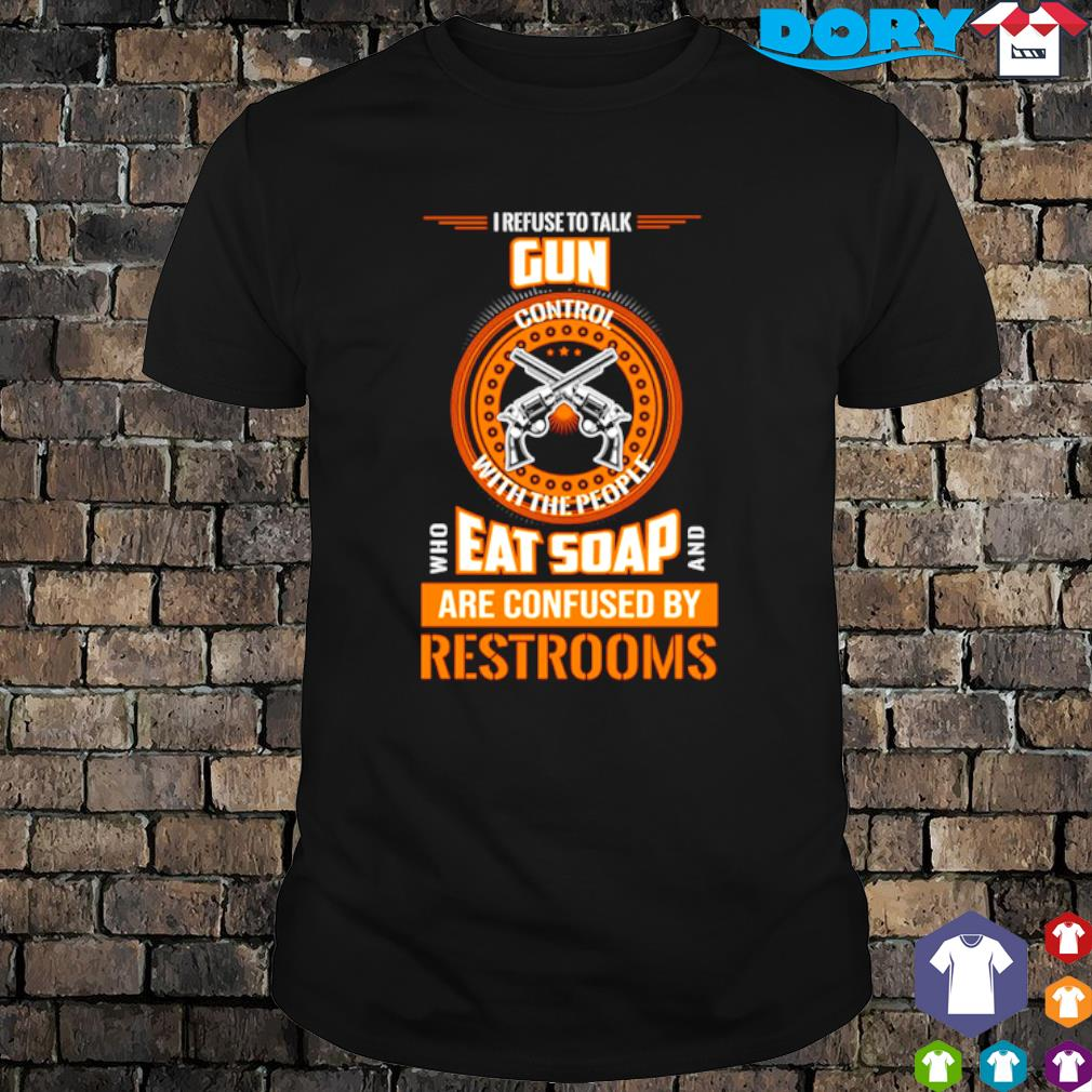 I refuse to talk gun control with the people who eat soap and are confused shirt
