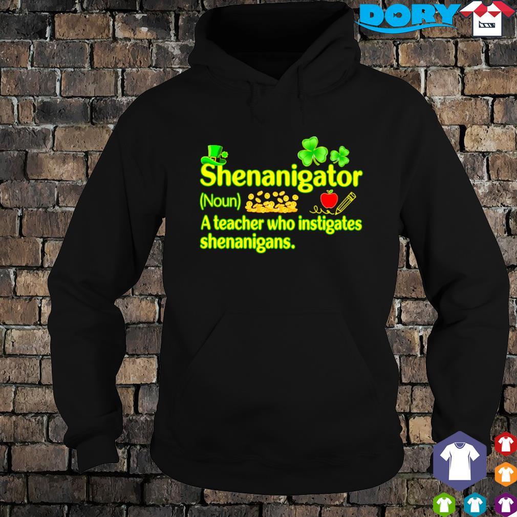 Shenanigator a teacher who instigates shenanigans St Patrick's day s hoodie
