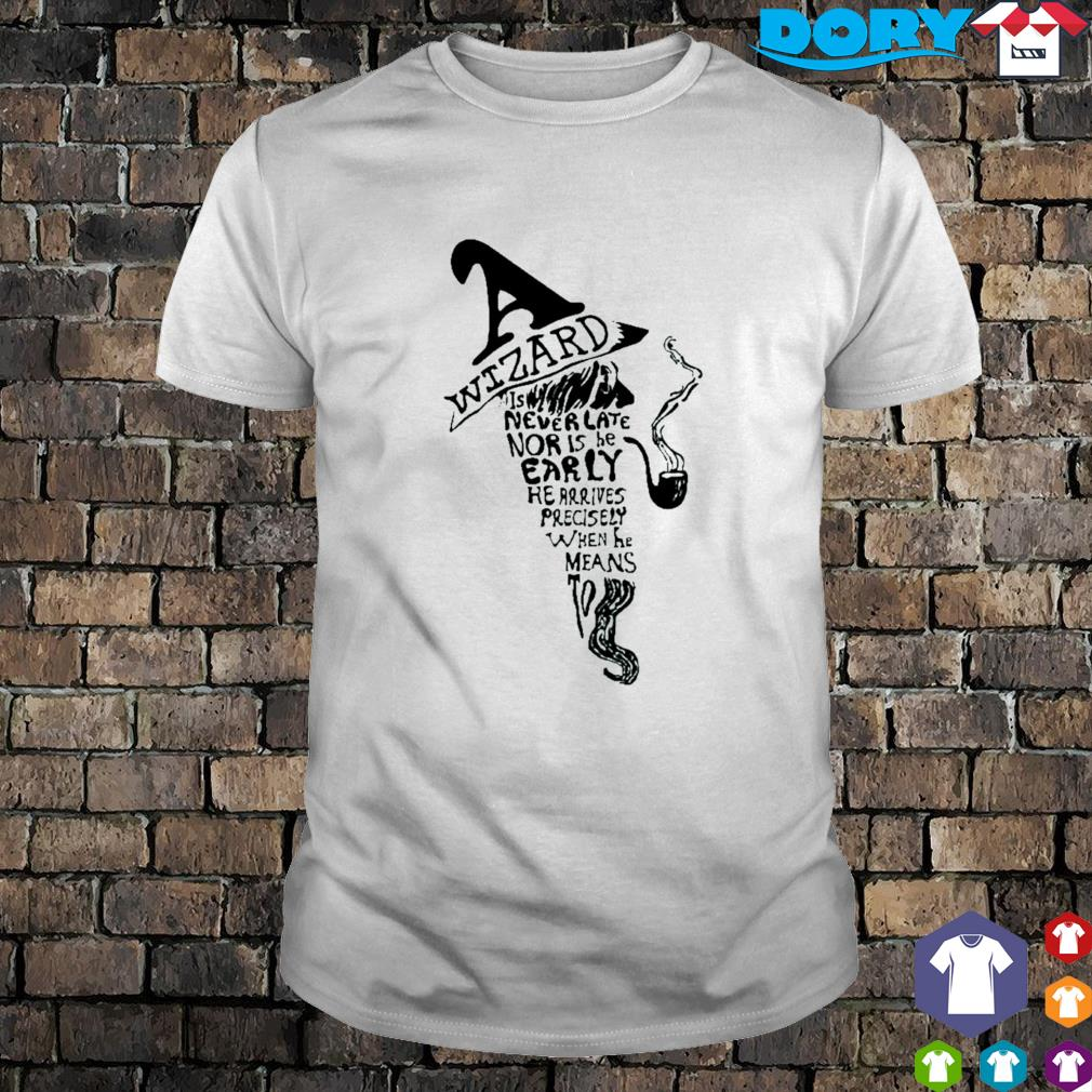 Wizard is never late nor is he early he arrives shirt